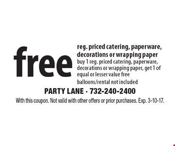 Free reg. priced catering, paperware, decorations or wrapping paper buy 1 reg. priced catering, paperware, decorations or wrapping paper, get 1 of equal or lesser value. Free balloons/rental not included. With this coupon. Not valid with other offers or prior purchases. Exp. 3-10-17.