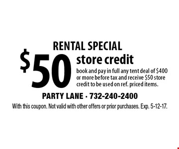 Rental special $50 store credit book and pay in full any tent deal of $400 or more before tax and receive $50 store credit to be used on ref. priced items. With this coupon. Not valid with other offers or prior purchases. Exp. 5-12-17.