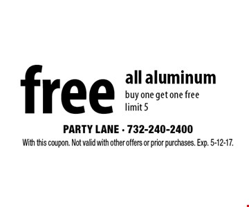 Free all aluminum. Buy one get one free. Limit 5. With this coupon. Not valid with other offers or prior purchases. Exp. 5-12-17.