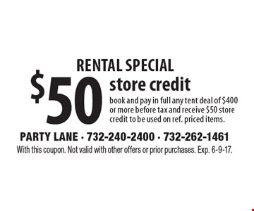 Rental Special. $50 store credit. Book and pay in full any tent deal of $400 or more before tax and receive $50 store credit to be used on ref. priced items. With this coupon. Not valid with other offers or prior purchases. Exp. 6-9-17.