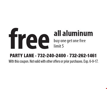 Free all aluminum. Buy one get one free, limit 5. With this coupon. Not valid with other offers or prior purchases. Exp. 6-9-17.
