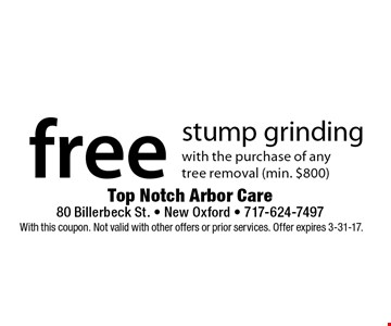 free stump grinding with the purchase of any tree removal (min. $800). With this coupon. Not valid with other offers or prior services. Offer expires 3-31-17.