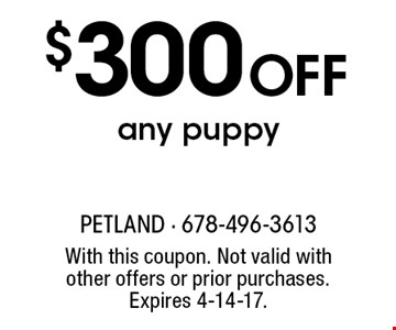 $300 off any puppy. With this coupon. Not valid with other offers or prior purchases. Expires 4-14-17.