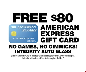 Free $80 American Express gift card. No games, no gimmicks! Limited time offer. With insured windshield replacement. With this coupon. Not valid with other offers. Offer expires 4-14-17.