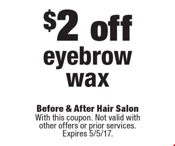 $2 off eyebrow wax. With this coupon. Not valid with other offers or prior services. Expires 5/5/17.