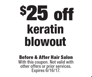 $25 off keratin blowout. With this coupon. Not valid with other offers or prior services. Expires 6/16/17.