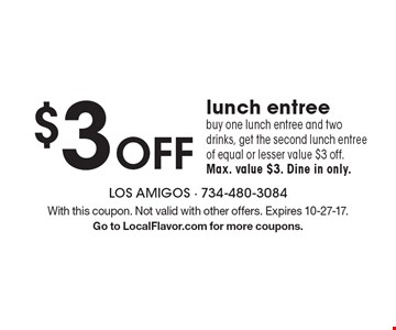 $3 OFF lunch entree. Buy one lunch entree and two drinks, get the second lunch entree of equal or lesser value $3 off. Max. value $3. Dine in only. With this coupon. Not valid with other offers. Expires 10-27-17.Go to LocalFlavor.com for more coupons.