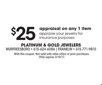 $25 appraisal on any 1 item, appraise your jewelry for insurance purposes. With this coupon. Not valid with other offers or prior purchases. Offer expires 3/10/17.