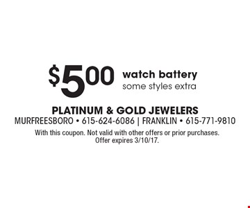 $5.00 watch battery, some styles extra. With this coupon. Not valid with other offers or prior purchases. Offer expires 3/10/17.