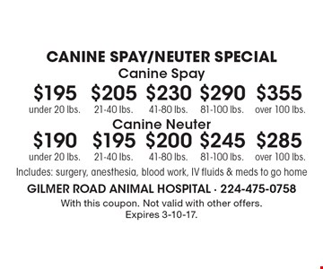 CANINE SPAY/NEUTER SPECIAL $195 canine spay under 20 lbs.. $205 canine spay 21-40 lbs.. $230 canine spay 41-80 lbs.. $290 canine spay 81-100 lbs.. $355 canine spay over 100 lbs.. $190 canine neuter under 20 lbs.. $195 canine neuter 21-40 lbs.. $200 canine neuter 41-80 lbs.. $245 canine neuter 81-100 lbs.. $285 canine neuter over 100 lbs.. Includes: surgery, anesthesia, blood work, IV fluids & meds to go home. With this coupon. Not valid with other offers. Expires 3-10-17.