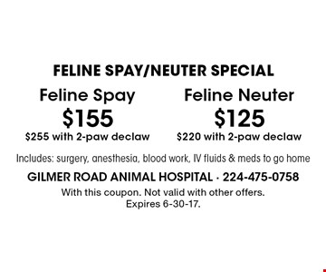 FELINE SPAY/NEUTER SPECIAL $155 Feline Spay $255 with 2-paw declaw. $125 Feline Neuter $220 with 2-paw declaw. Includes: surgery, anesthesia, blood work, IV fluids & meds to go home. With this coupon. Not valid with other offers. Expires 6-30-17.
