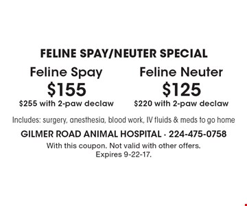 FELINE SPAY/NEUTER SPECIAL $155 Feline Spay $255 with 2-paw declaw. $125 Feline Neuter $220 with 2-paw declaw. Includes: surgery, anesthesia, blood work, IV fluids & meds to go home. With this coupon. Not valid with other offers. Expires 9-22-17.
