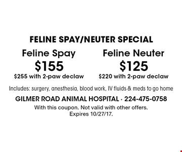 FELINE SPAY/NEUTER SPECIAL - $155 Feline Spay $255 with 2-paw declaw OR $125 Feline Neuter $220 with 2-paw declaw. Includes: surgery, anesthesia, blood work, IV fluids & meds to go home. With this coupon. Not valid with other offers. Expires 10/27/17.