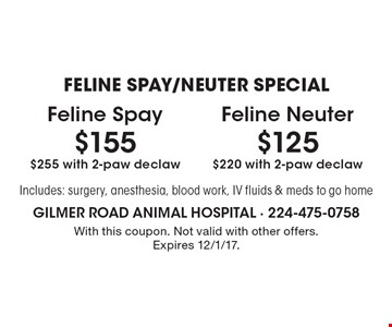 FELINE SPAY/NEUTER SPECIAL. $155 Feline Spay $255 with 2-paw declaw. $125 Feline Neuter $220 with 2-paw declaw. Includes: surgery, anesthesia, blood work, IV fluids & meds to go home. With this coupon. Not valid with other offers. Expires 12/1/17.