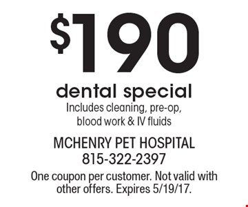$190 dental special Includes cleaning, pre-op, blood work & IV fluids. One coupon per customer. Not valid with other offers. Expires 5/19/17.
