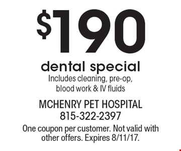 $190 dental special. Includes cleaning, pre-op, blood work & IV fluids. One coupon per customer. Not valid with other offers. Expires 8/11/17.
