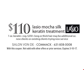 $110 lasio mocha silk keratin treatment. 1 oz. keratin. Reg. $250. Long or thick hair may be additional oz. New clients or existing clients trying new service. With this coupon. Not valid with other offers or prior services. Expires 3-10-17.
