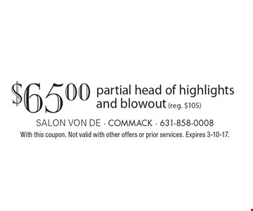 $65.00 partial head of highlights and blowout (reg. $105). With this coupon. Not valid with other offers or prior services. Expires 3-10-17.