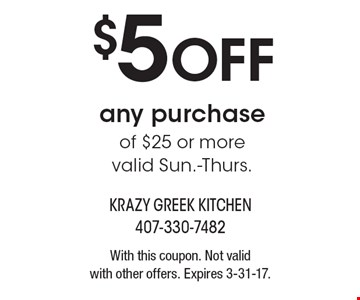 $5 OFF any purchase of $25 or more. Valid Sun.-Thurs. With this coupon. Not valid with other offers. Expires 3-31-17.