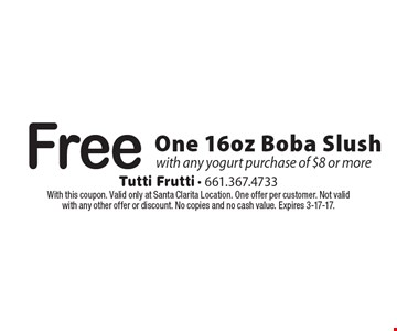 Free One 16oz Boba Slush with any yogurt purchase of $8 or more. With this coupon. Valid only at Santa Clarita Location. One offer per customer. Not valid with any other offer or discount. No copies and no cash value. Expires 3-17-17.