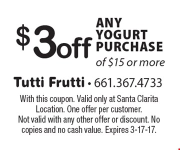 $3off ANY YOGURT PURCHASE of $15 or more. With this coupon. Valid only at Santa Clarita Location. One offer per customer. Not valid with any other offer or discount. No copies and no cash value. Expires 3-17-17.