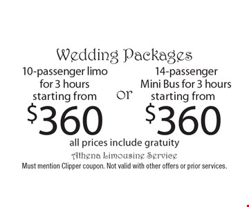 Wedding Packages starting from $360 14-passenger Mini Bus for 3 hours all prices include gratuity. starting from$360 10-passenger limo for 3 hours all prices include gratuity. Must mention Clipper coupon. Not valid with other offers or prior services.
