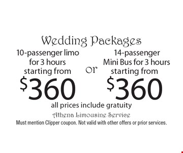 Wedding Packages 10-passenger limo for 3 hours starting from $360 or 14-passenger Mini Bus for 3 hours starting from $360. all prices include gratuity. Must mention Clipper coupon. Not valid with other offers or prior services.