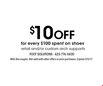 $10 off for every $100 spent on shoes. Retail and/or custom arch supports. With this coupon. Not valid with other offers or prior purchases. Expires 5/5/17.
