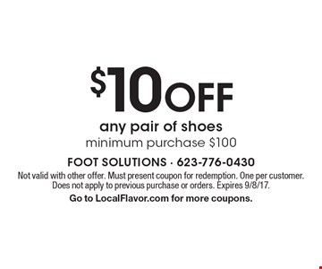 $10 Off any pair of shoes. Minimum purchase $100. Not valid with other offer. Must present coupon for redemption. One per customer. Does not apply to previous purchase or orders. Expires 9/8/17. Go to LocalFlavor.com for more coupons.
