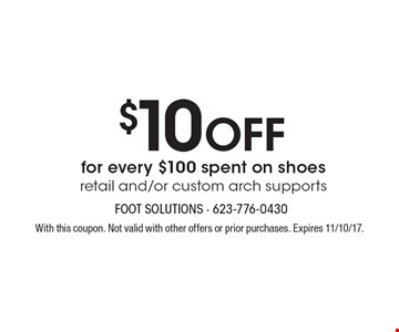 $10 Off for every $100 spent on shoes retail and/or custom arch supports. With this coupon. Not valid with other offers or prior purchases. Expires 11/10/17.