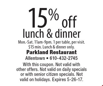 15% off lunch & dinner. Mon.-Sat. 11am-9pm. 1 per table, per visit. $15 min. Lunch & dinner only. With this coupon. Not valid with other offers. Not valid on daily specials or with senior citizen specials. Not valid on holidays. Expires 5-26-17.