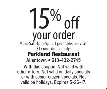 15% off your order. Mon.-Sat. 4pm-9pm. 1 per table, per visit. $15 min. dinner only. With this coupon. Not valid with other offers. Not valid on daily specials or with senior citizen specials. Not valid on holidays. Expires 5-26-17.