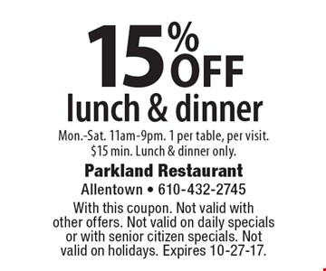 15% OFF lunch & dinner Mon.-Sat. 11am-9pm. 1 per table, per visit. $15 min. Lunch & dinner only.. With this coupon. Not valid with other offers. Not valid on daily specials or with senior citizen specials. Not valid on holidays. Expires 10-27-17.