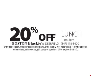 20% off Lunch, 11am-3pm. With this coupon. One per table/group/party. Dine in only. Not valid with $14.99 rib special, other offers, online deals, gift cards or specials. Offer expires 5-19-17.