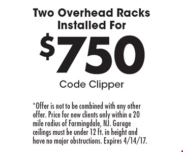 Two Overhead Racks Installed For $750. Code Clipper. *Offer is not to be combined with any other offer. Price for new clients only within a 20 mile radius of Farmingdale, NJ. Garage ceilings must be under 12 ft. in height and have no major obstructions. Expires 4/14/17.