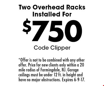 Two Overhead Racks Installed For $750. Code Clipper. *Offer is not to be combined with any other offer. Price for new clients only within a 20 mile radius of Farmingdale, NJ. Garage ceilings must be under 12 ft. in height and have no major obstructions. Expires 6-9-17.