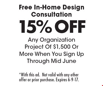 Free In-Home Design Consultation 15% OFF Any Organization Project Of $1,500 Or More When You Sign Up Through Mid May. *With this ad. Not valid with any other offer or prior purchase. Expires 6-9-17.