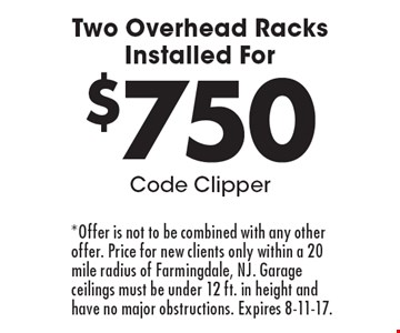 Two Overhead Racks Installed For $750. Code Clipper. *Offer is not to be combined with any other offer. Price for new clients only within a 20 mile radius of Farmingdale, NJ. Garage ceilings must be under 12 ft. in height and have no major obstructions. Expires 8-11-17.