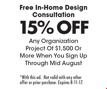 Free In-Home Design Consultation 15% OFF Any Organization Project Of $1,500 Or More When You Sign Up Through Mid August. *With this ad.Not valid with any other offer or prior purchase. Expires 8-11-17.
