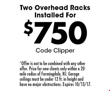 $750 Two Overhead Racks Installed For Code Clipper. *Offer is not to be combined with any other offer. Price for new clients only within a 20 mile radius of Farmingdale, NJ. Garage ceilings must be under 12 ft. in height and have no major obstructions. Expires 10/13/17.