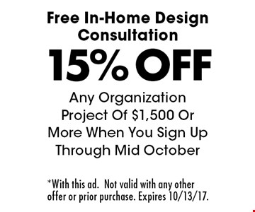 Free In-Home Design Consultation 15% OFF Any Organization Project Of $1,500 Or More When You Sign Up Through Mid October. *With this ad.Not valid with any other offer or prior purchase. Expires 10/13/17.