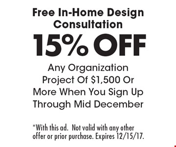 Free In-Home Design Consultation 15% OFF Any Organization Project Of $1,500 Or More When You Sign Up Through Mid December. *With this ad.Not valid with any other offer or prior purchase. Expires 12/15/17.