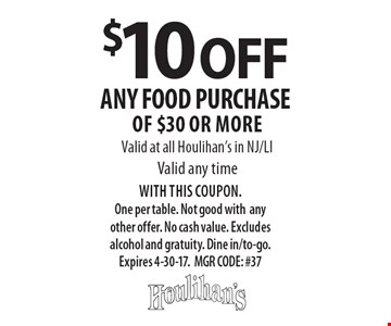$10 OFF any food purchase of $30 or more. Valid at all Houlihan's in NJ/LI. Valid any time. WITH THIS COUPON. One per table. Not good with any other offer. No cash value. Excludes alcohol and gratuity. Dine in/to-go. Expires 4-30-17. MGR CODE: #37