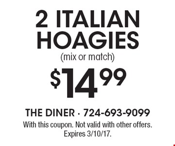 $14.99 2 Italian hoagies (mix or match). With this coupon. Not valid with other offers. Expires 3/10/17.