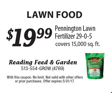 LAWN FOOD. $19.99 Pennington Lawn Fertilizer 29-0-5. Covers 15,000 sq. ft. With this coupon. No limit. Not valid with other offers or prior purchases. Offer expires 5/31/17.
