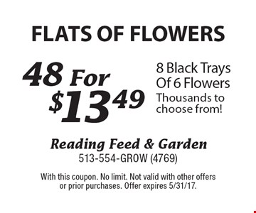 FLATS OF FLOWERS. 48 for $13.49 8 Black Trays Of 6 Flowers. Thousands to choose from! With this coupon. No limit. Not valid with other offers or prior purchases. Offer expires 5/31/17.