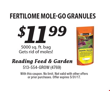 $11.99 Fertilome Mole-Go Granules. 5000 sq. ft. bag. Gets rid of moles! With this coupon. No limit. Not valid with other offers or prior purchases. Offer expires 5/31/17.