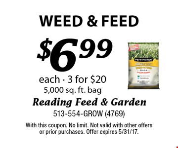 $6.99 weed & Feed each - 3 for $20 5,000 sq. ft. bag. With this coupon. No limit. Not valid with other offers or prior purchases. Offer expires 5/31/17.
