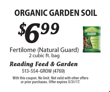 $6.99 organic garden soil. Fertilome (Natural Guard). 2 cubic ft. bag. With this coupon. No limit. Not valid with other offers or prior purchases. Offer expires 5/31/17.