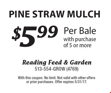$5.99 Per Bale Pine Straw Mulch with purchase of 5 or more. With this coupon. No limit. Not valid with other offers or prior purchases. Offer expires 5/31/17.